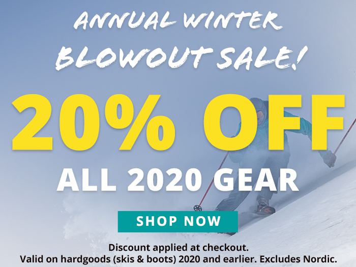 Annual Winter Blowout Sale! 20% Off All 2020 Gear. Discount applied at checkout. Valid on hardgoods (skis and boots) 2020 and earlier. Excludes nordic equipment. Shop Now.